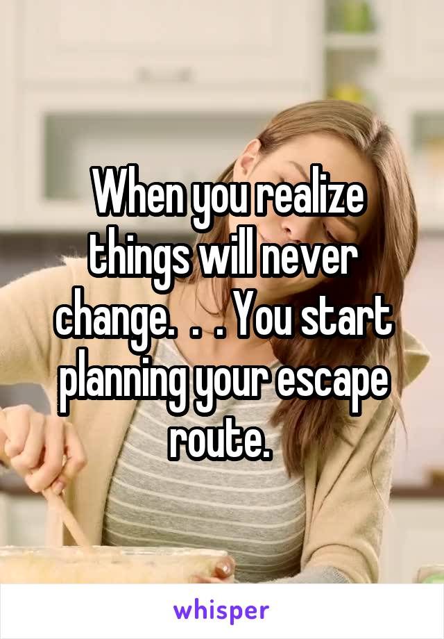 When you realize things will never change.  .  . You start planning your escape route.