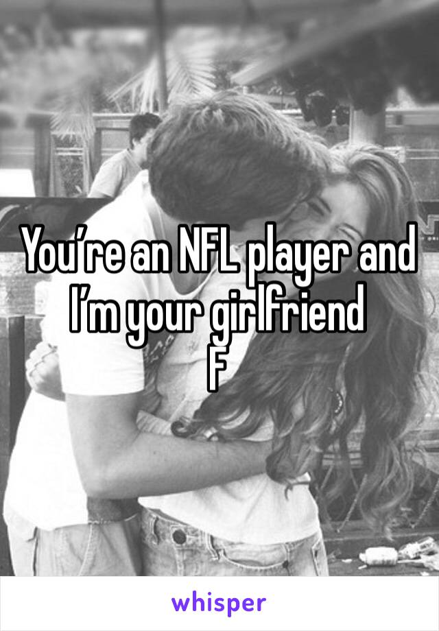 You're an NFL player and I'm your girlfriend  F