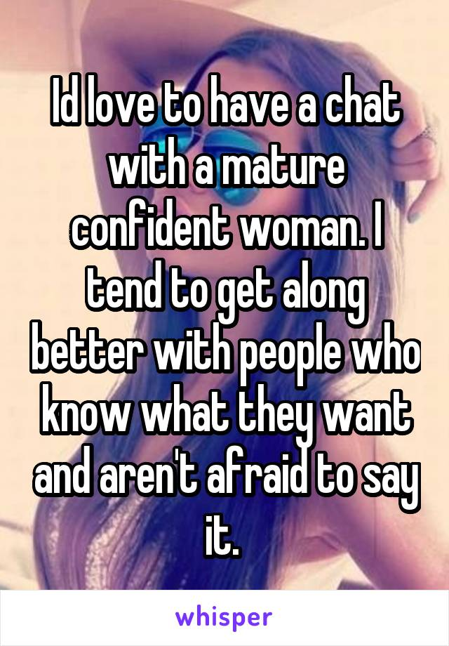 Id love to have a chat with a mature confident woman. I tend to get along better with people who know what they want and aren't afraid to say it.
