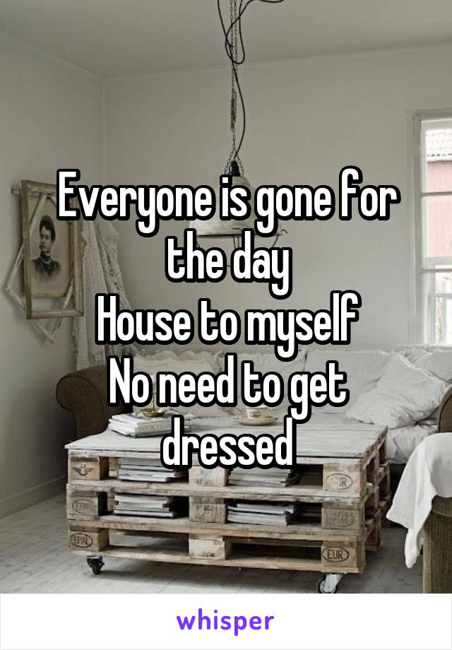 Everyone is gone for the day House to myself No need to get dressed
