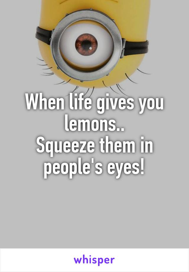 When life gives you lemons.. Squeeze them in people's eyes!