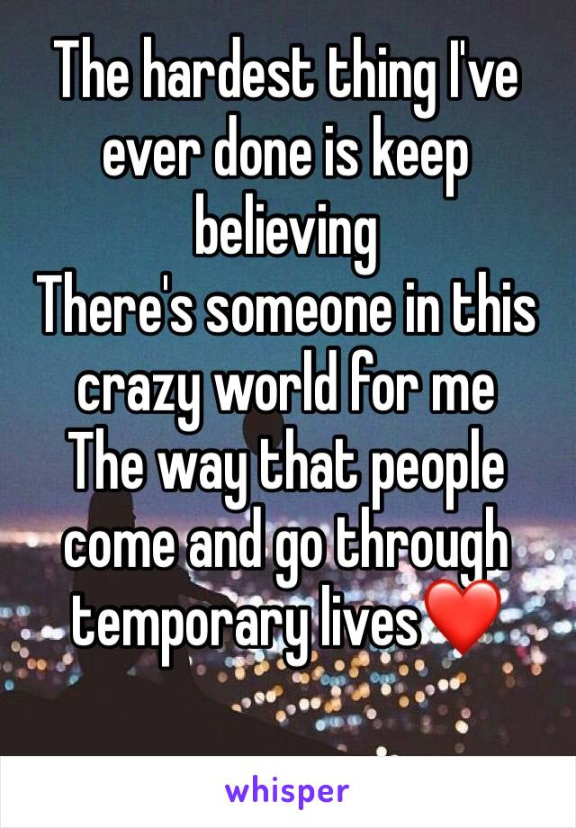 The hardest thing I've ever done is keep believing There's someone in this crazy world for me The way that people come and go through temporary lives❤️