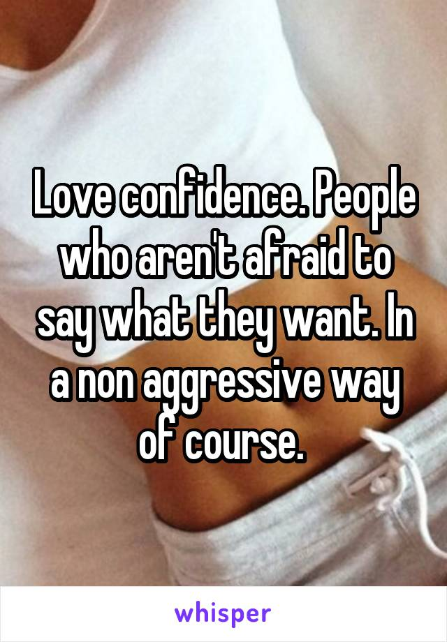 Love confidence. People who aren't afraid to say what they want. In a non aggressive way of course.
