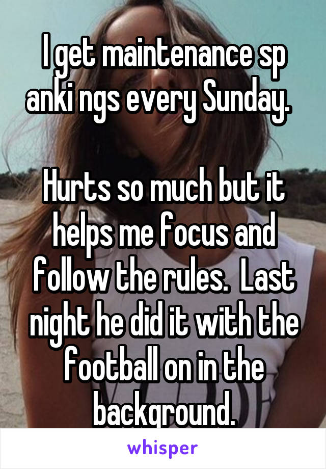 I get maintenance sp anki ngs every Sunday.    Hurts so much but it helps me focus and follow the rules.  Last night he did it with the football on in the background.