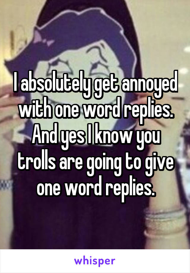 I absolutely get annoyed with one word replies. And yes I know you trolls are going to give one word replies.