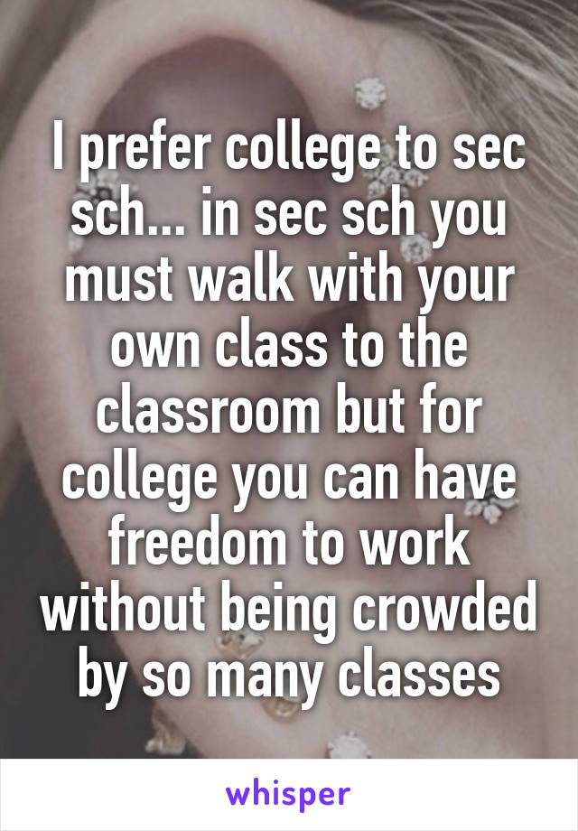 I prefer college to sec sch... in sec sch you must walk with your own class to the classroom but for college you can have freedom to work without being crowded by so many classes
