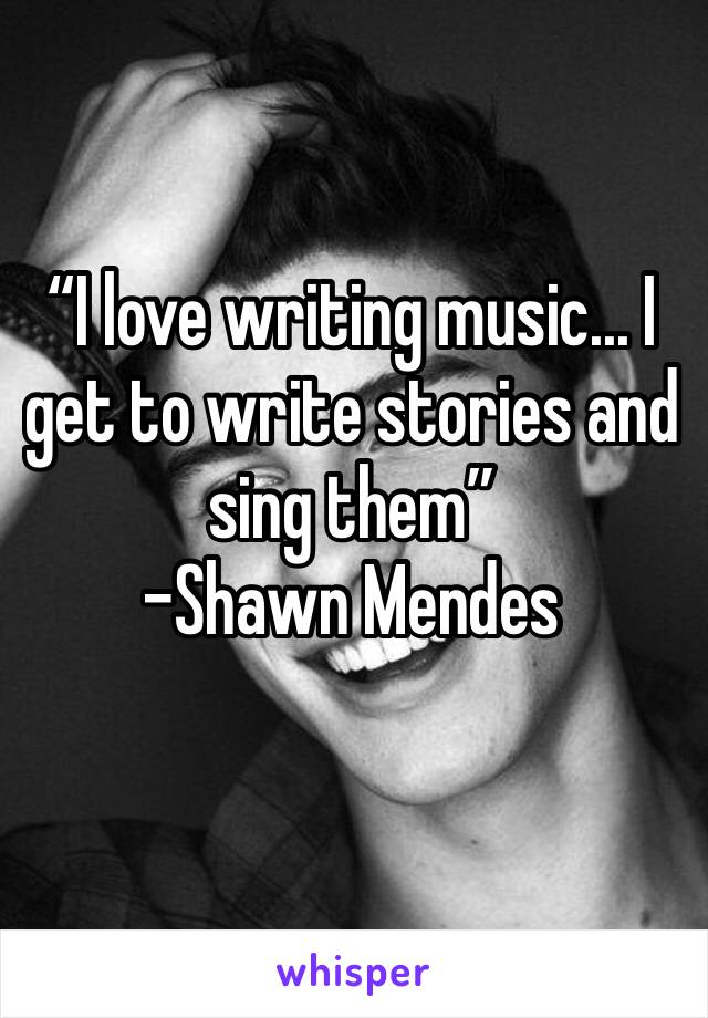 """""""I love writing music... I get to write stories and sing them"""" -Shawn Mendes"""