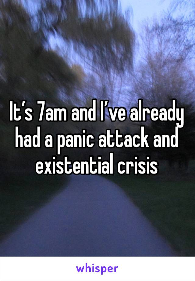 It's 7am and I've already had a panic attack and existential crisis