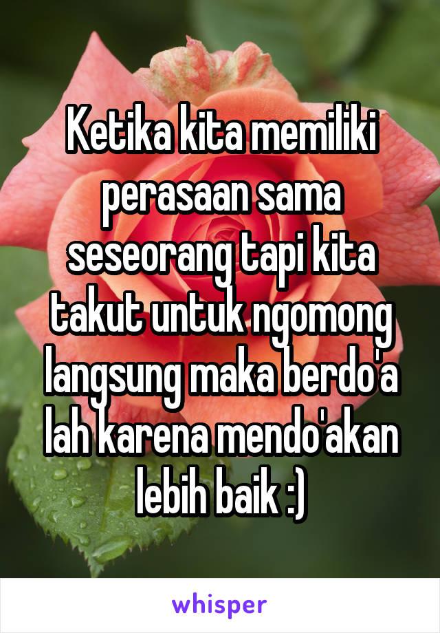 Ketika kita memiliki perasaan sama seseorang tapi kita takut untuk ngomong langsung maka berdo'a lah karena mendo'akan lebih baik :)