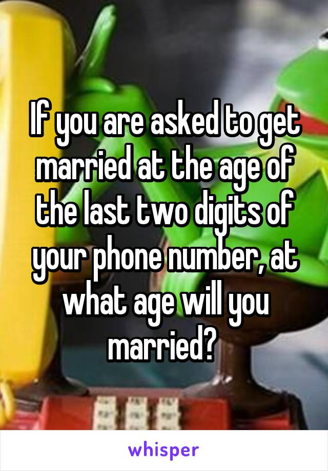 If you are asked to get married at the age of the last two digits of your phone number, at what age will you married?