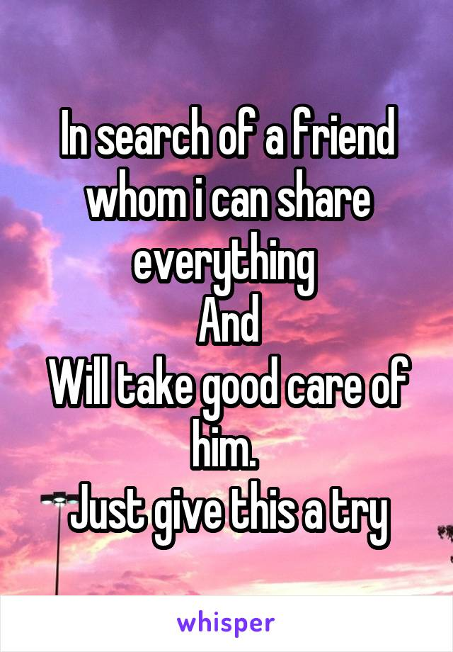 In search of a friend whom i can share everything  And Will take good care of him.  Just give this a try