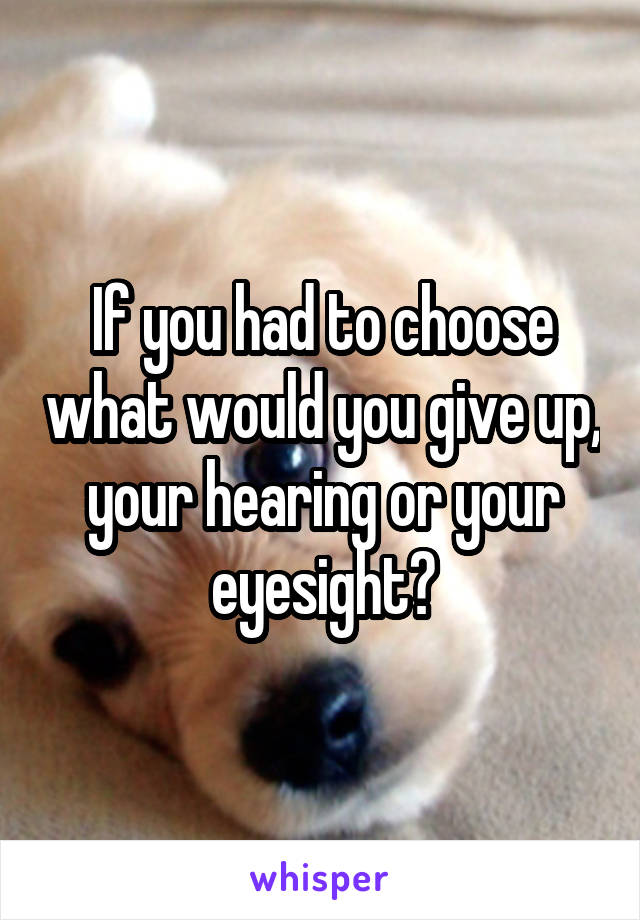 If you had to choose what would you give up, your hearing or your eyesight?