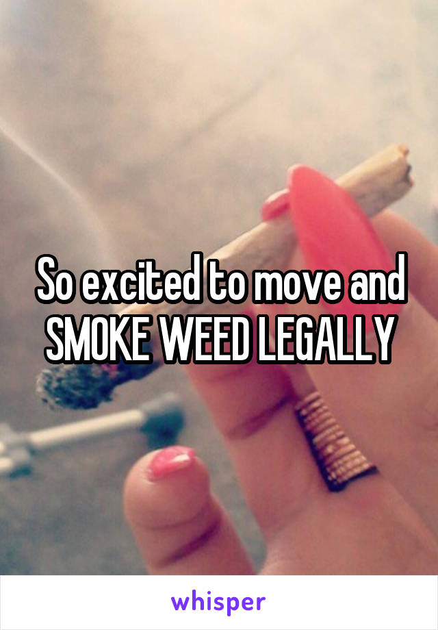 So excited to move and SMOKE WEED LEGALLY