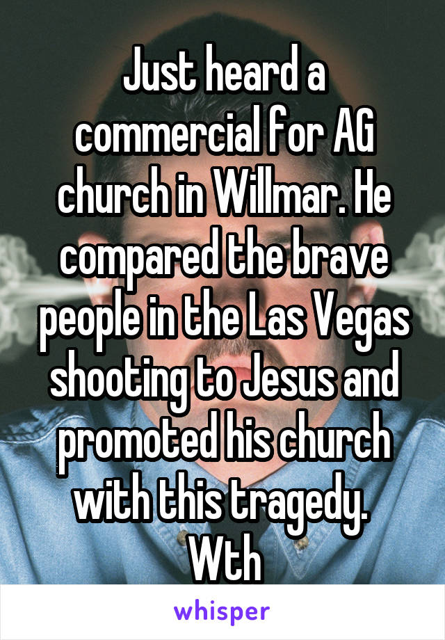 Just heard a commercial for AG church in Willmar. He compared the brave people in the Las Vegas shooting to Jesus and promoted his church with this tragedy.  Wth