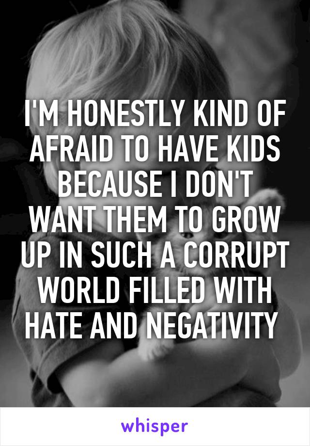 I'M HONESTLY KIND OF AFRAID TO HAVE KIDS BECAUSE I DON'T WANT THEM TO GROW UP IN SUCH A CORRUPT WORLD FILLED WITH HATE AND NEGATIVITY