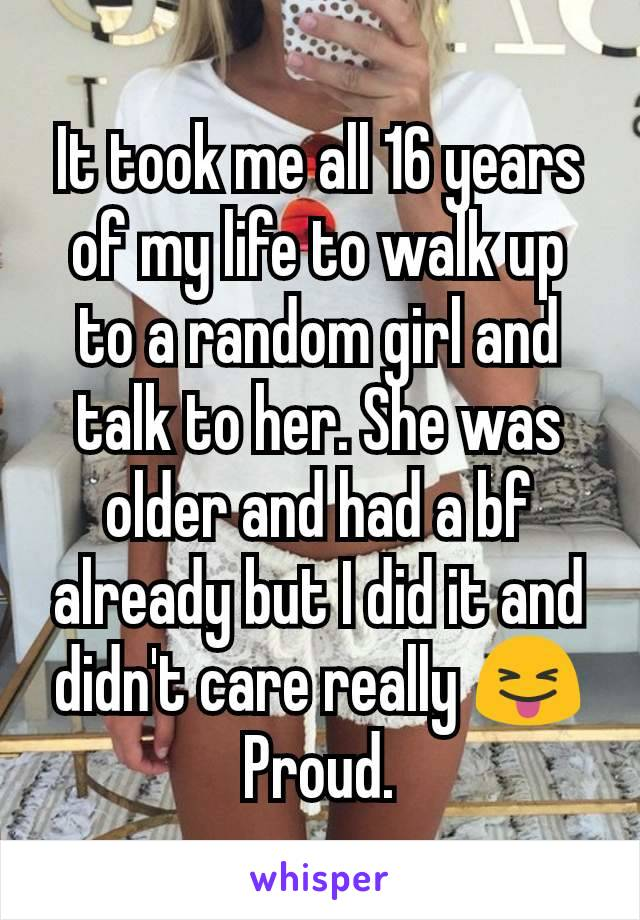 It took me all 16 years of my life to walk up to a random girl and talk to her. She was older and had a bf already but I did it and didn't care really 😝 Proud.