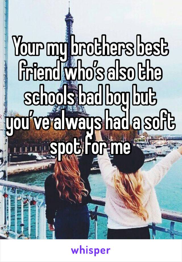 Your my brothers best friend who's also the schools bad boy but you've always had a soft spot for me