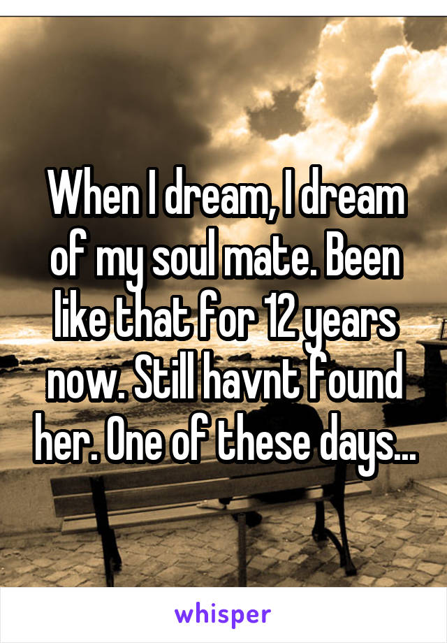 When I dream, I dream of my soul mate. Been like that for 12 years now. Still havnt found her. One of these days...