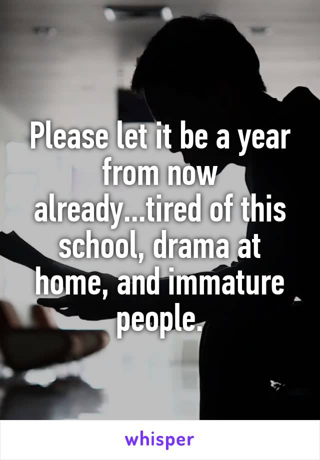 Please let it be a year from now already...tired of this school, drama at home, and immature people.