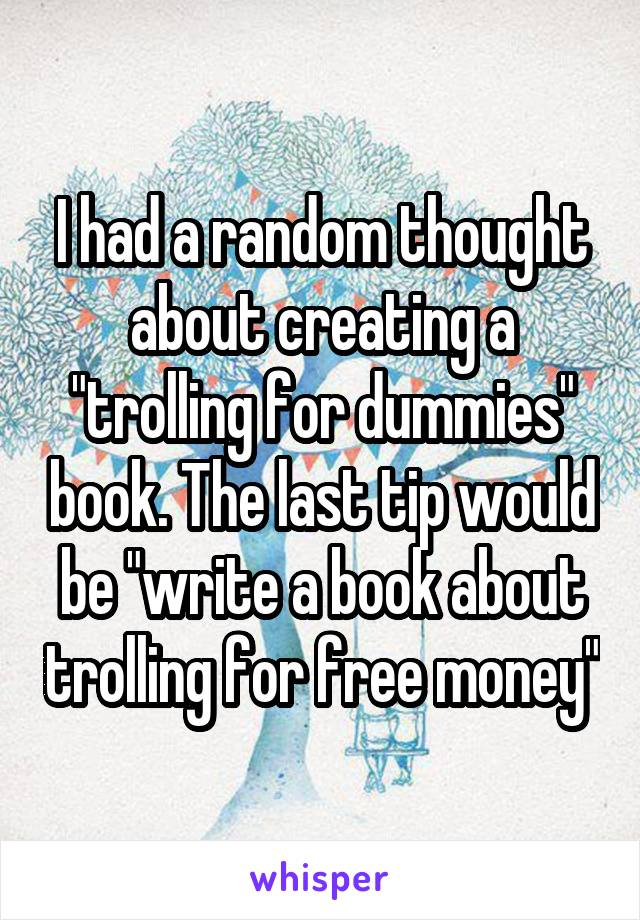"""I had a random thought about creating a """"trolling for dummies"""" book. The last tip would be """"write a book about trolling for free money"""""""