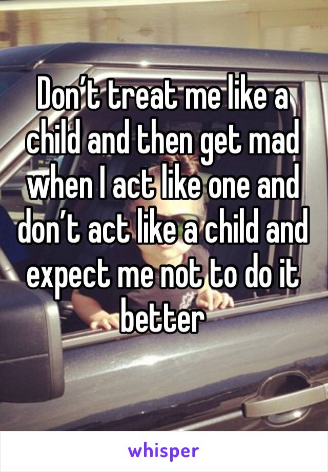 Don't treat me like a child and then get mad when I act like one and don't act like a child and expect me not to do it better