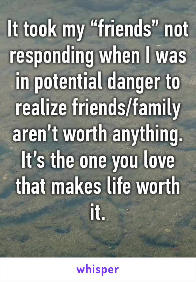 """It took my """"friends"""" not responding when I was in potential danger to realize friends/family aren't worth anything. It's the one you love that makes life worth it."""