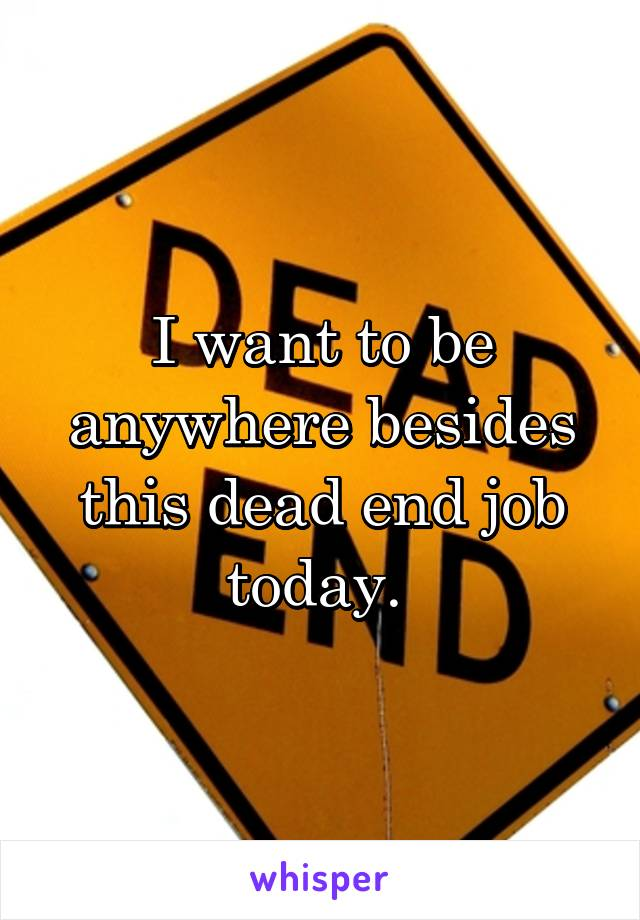 I want to be anywhere besides this dead end job today.
