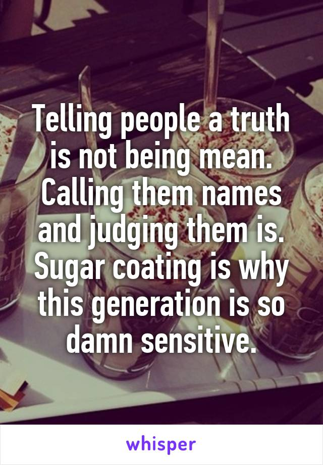 Telling people a truth is not being mean. Calling them names and judging them is. Sugar coating is why this generation is so damn sensitive.