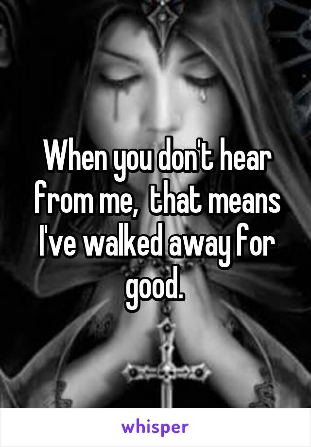 When you don't hear from me,  that means I've walked away for good.