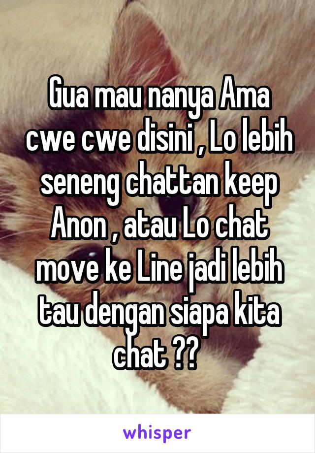 Gua mau nanya Ama cwe cwe disini , Lo lebih seneng chattan keep Anon , atau Lo chat move ke Line jadi lebih tau dengan siapa kita chat ??