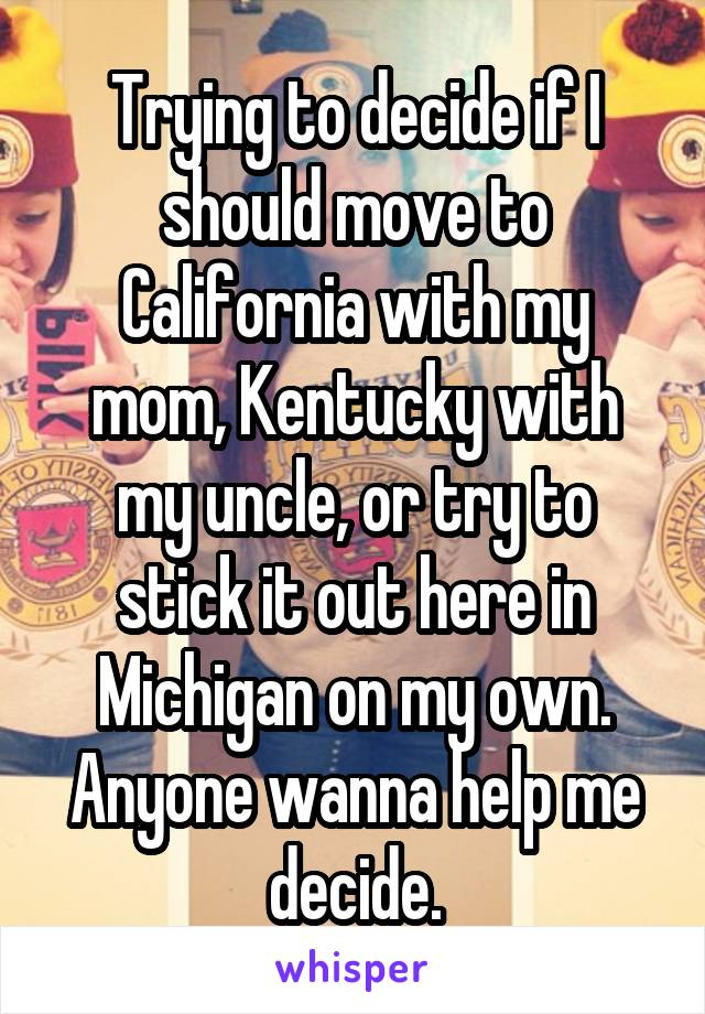 Trying to decide if I should move to California with my mom, Kentucky with my uncle, or try to stick it out here in Michigan on my own. Anyone wanna help me decide.