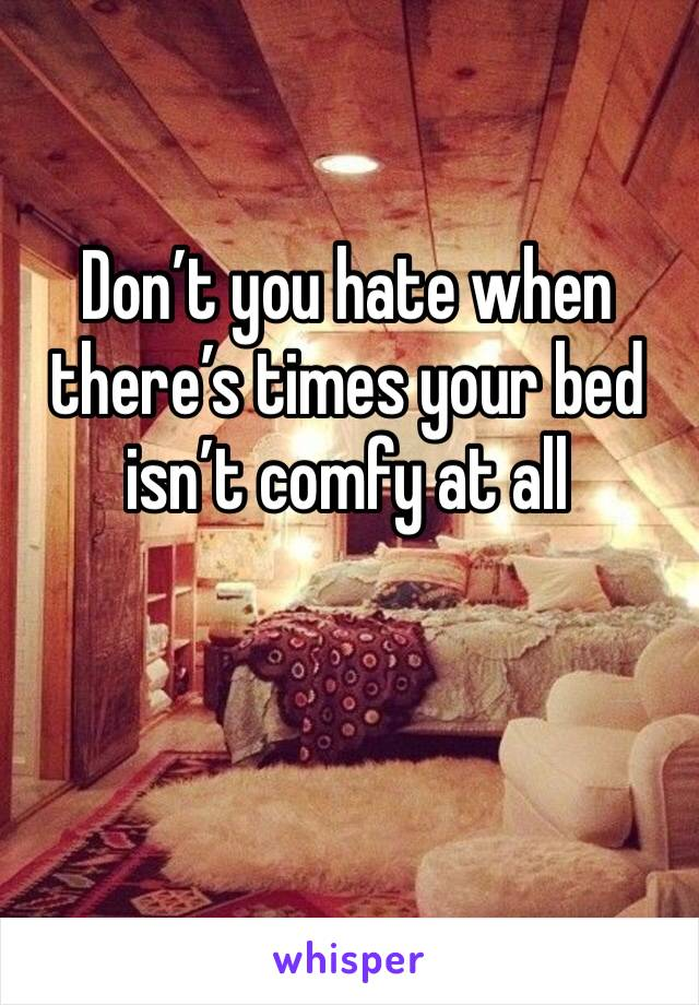 Don't you hate when there's times your bed isn't comfy at all