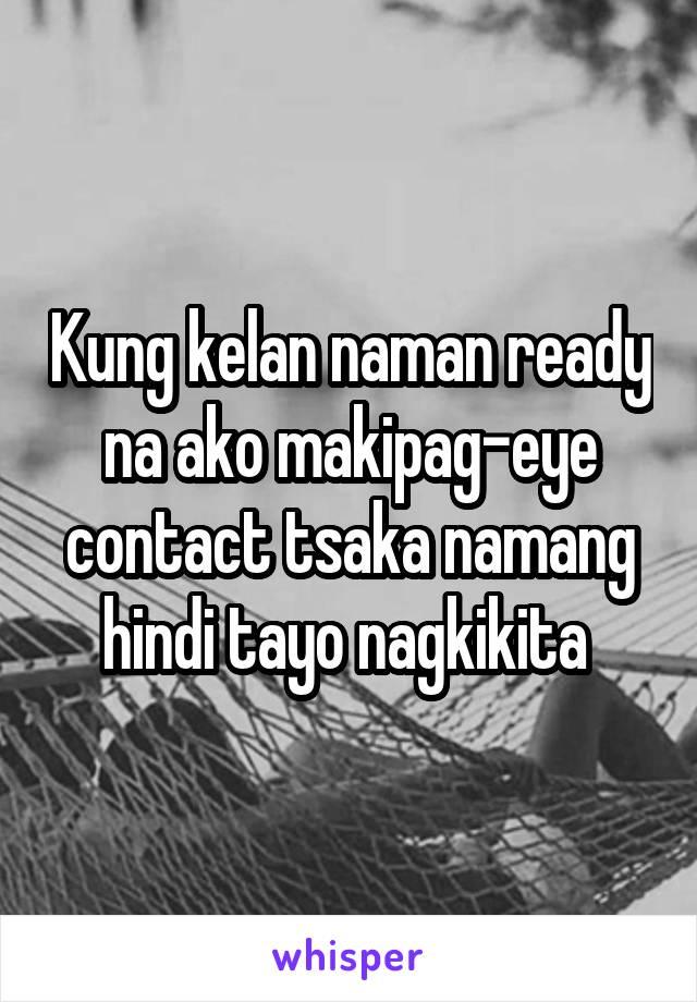 Kung kelan naman ready na ako makipag-eye contact tsaka namang hindi tayo nagkikita