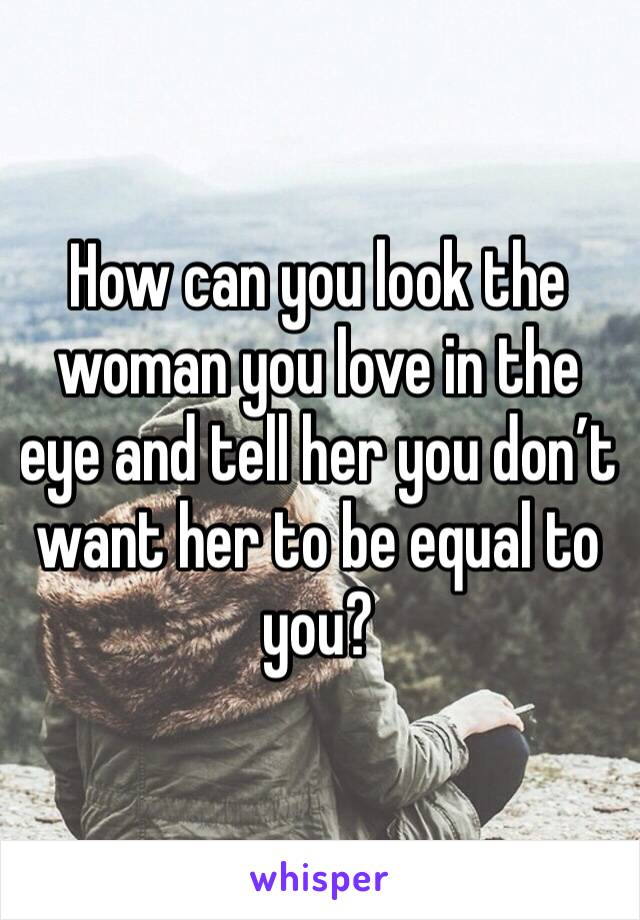 How can you look the woman you love in the eye and tell her you don't want her to be equal to you?