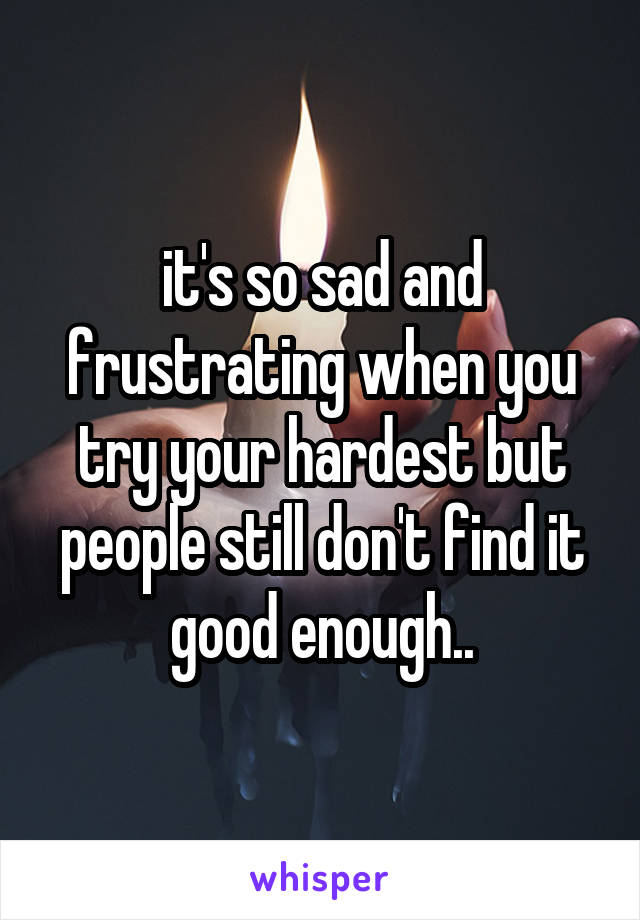 it's so sad and frustrating when you try your hardest but people still don't find it good enough..