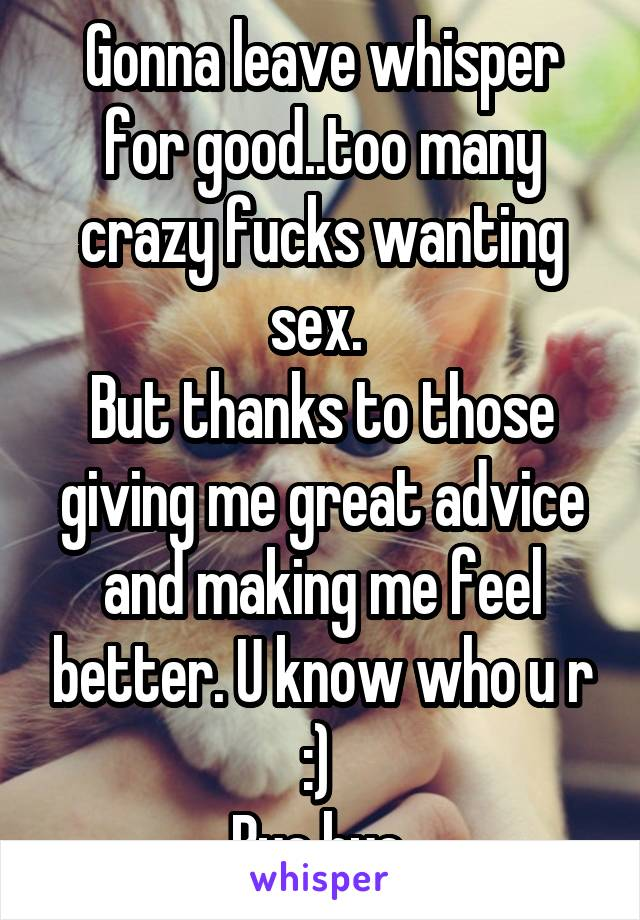 Gonna leave whisper for good..too many crazy fucks wanting sex.  But thanks to those giving me great advice and making me feel better. U know who u r :)  Bye bye