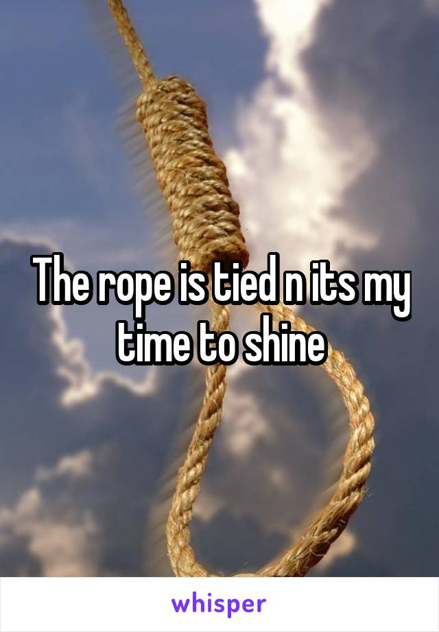 The rope is tied n its my time to shine