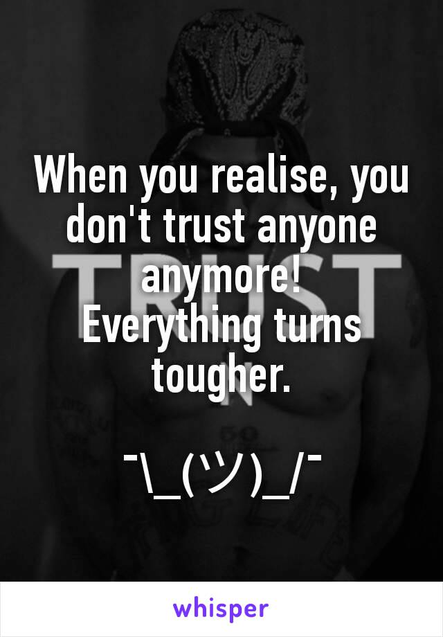 When you realise, you don't trust anyone anymore! Everything turns tougher.  ¯\_(ツ)_/¯