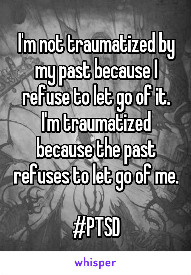 I'm not traumatized by my past because I refuse to let go of it. I'm traumatized because the past refuses to let go of me.  #PTSD