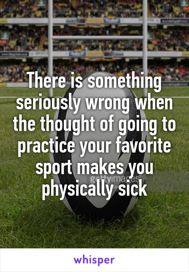 There is something seriously wrong when the thought of going to practice your favorite sport makes you physically sick
