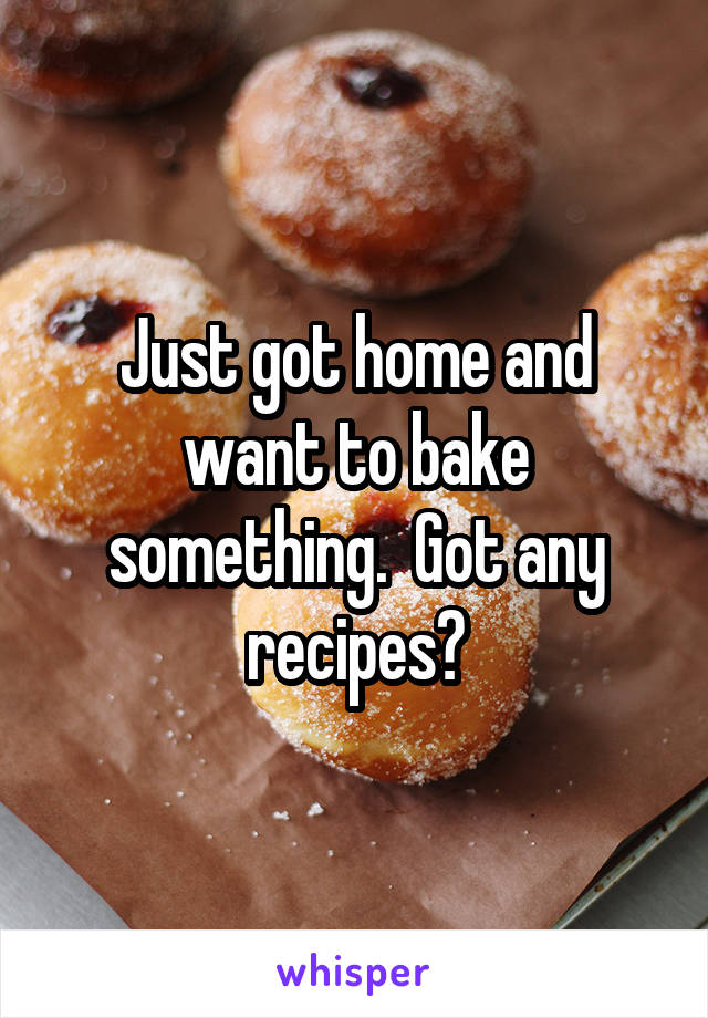 Just got home and want to bake something.  Got any recipes?