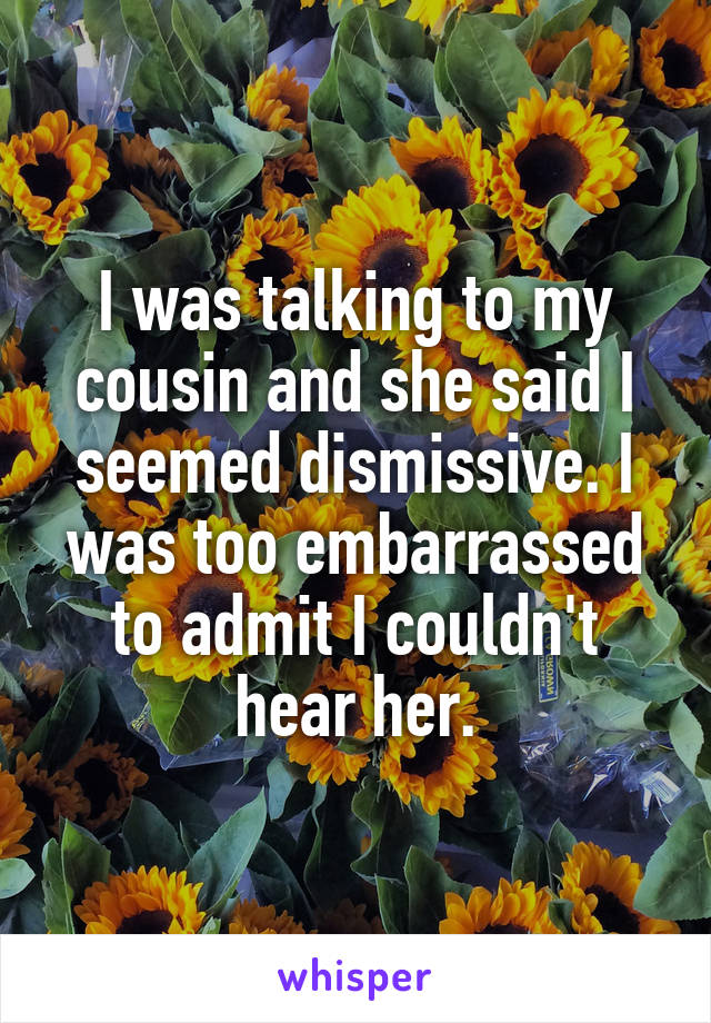 I was talking to my cousin and she said I seemed dismissive. I was too embarrassed to admit I couldn't hear her.