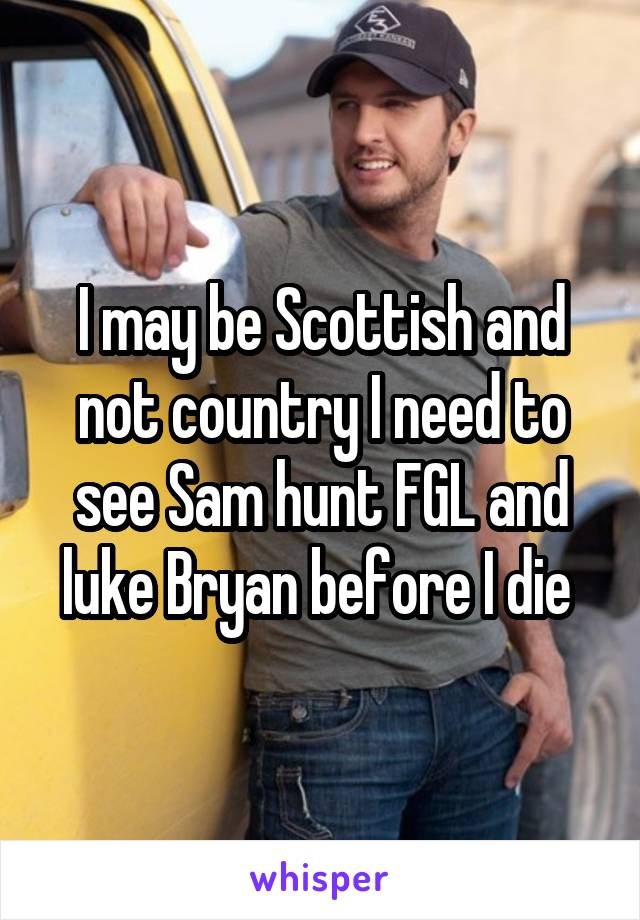 I may be Scottish and not country I need to see Sam hunt FGL and luke Bryan before I die