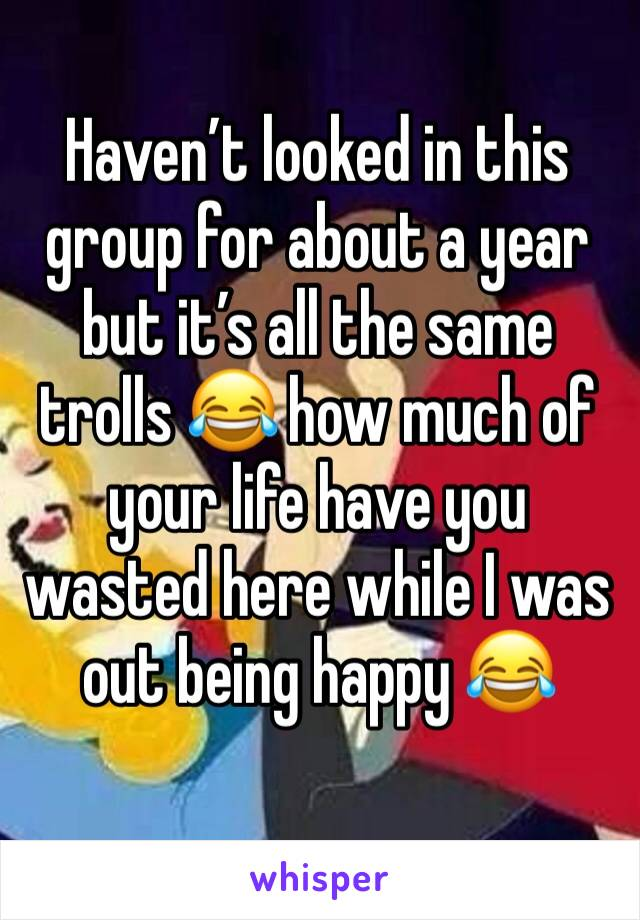 Haven't looked in this group for about a year but it's all the same trolls 😂 how much of  your life have you wasted here while I was out being happy 😂