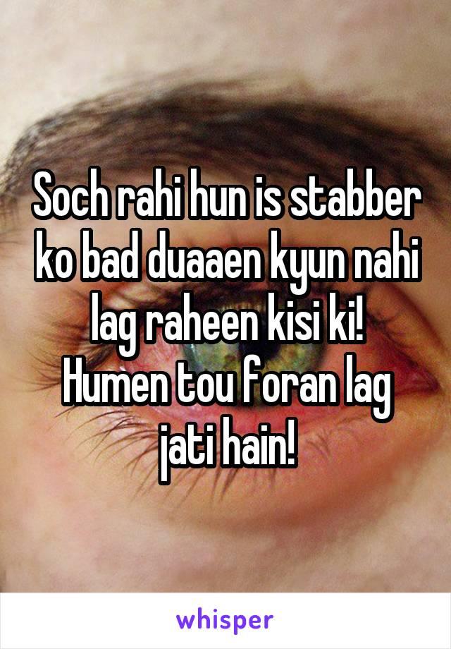 Soch rahi hun is stabber ko bad duaaen kyun nahi lag raheen kisi ki! Humen tou foran lag jati hain!