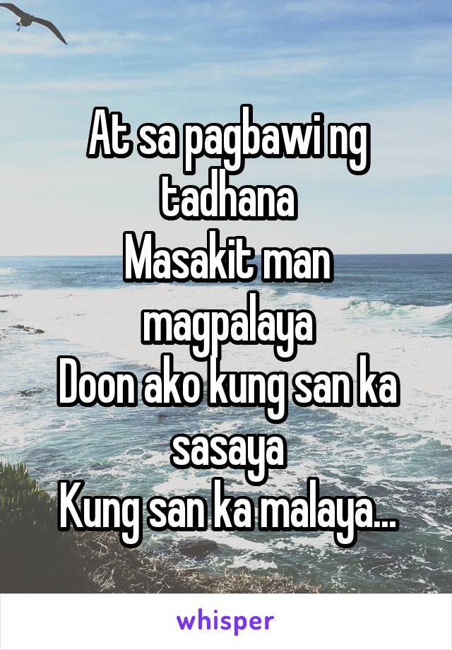 At sa pagbawi ng tadhana Masakit man magpalaya Doon ako kung san ka sasaya Kung san ka malaya...