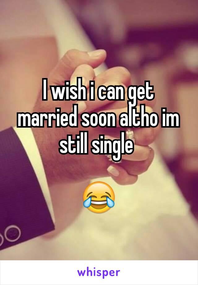 I wish i can get married soon altho im still single   😂