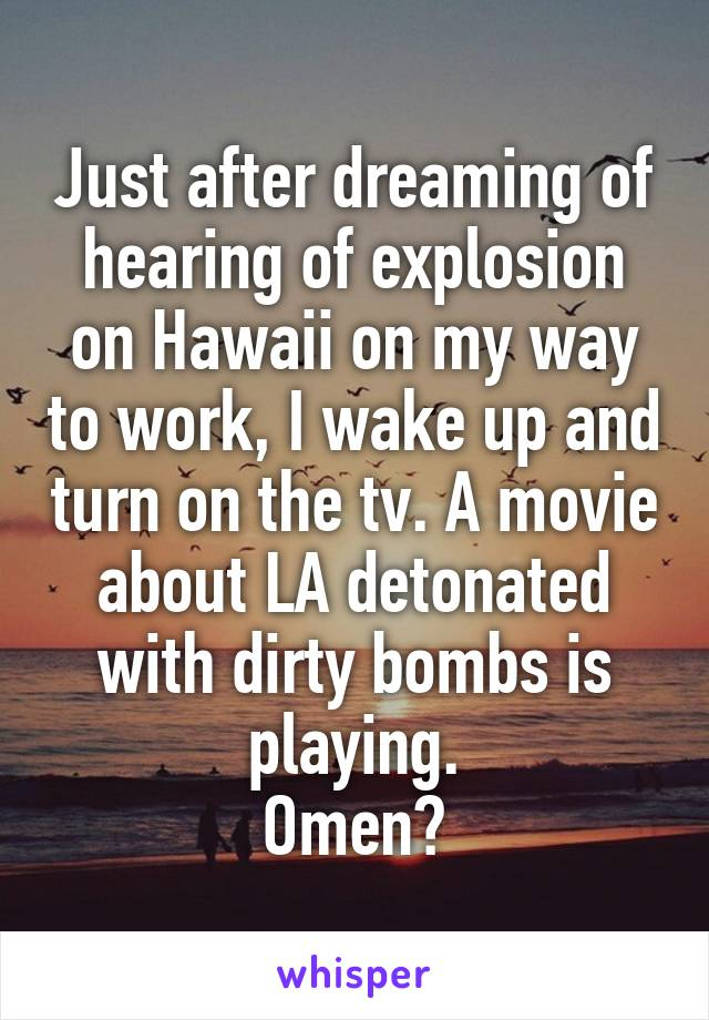 Just after dreaming of hearing of explosion on Hawaii on my way to work, I wake up and turn on the tv. A movie about LA detonated with dirty bombs is playing. Omen?