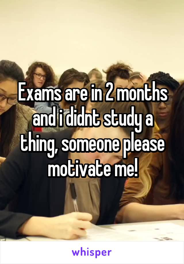 Exams are in 2 months and i didnt study a thing, someone please motivate me!