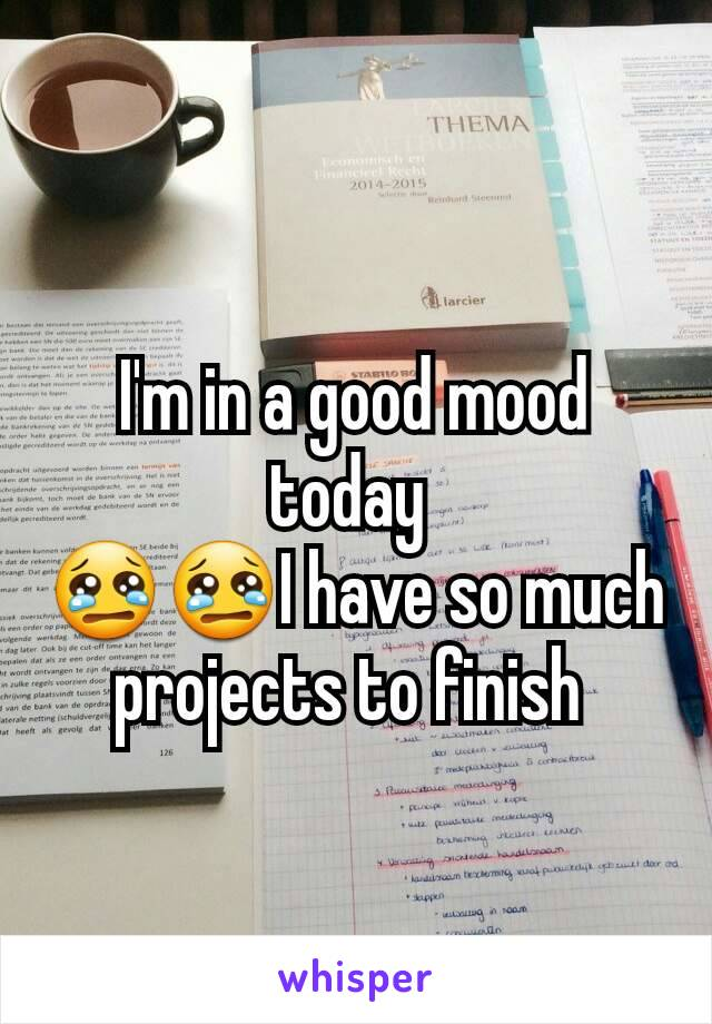 I'm in a good mood today  😢😢I have so much projects to finish